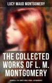 The Collected Works of L. M. Montgomery: 20 Novels & 170+ Short Stories, Poems, & Autobiography