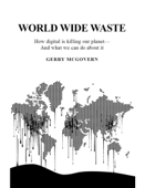 World Wide Waste: How Digital Is Killing Our Planet—and What We Can Do About It
