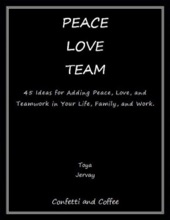 Peace Love Team: 45 Ideas for Adding Peace, Love, and Teamwork in Your Life, Family, and Work