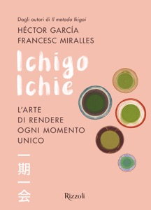 Ichigo Ichie. L'arte di rendere ogni momento unico da Francesc Miralles