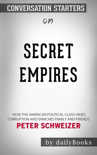 Daily Books - Secret Empires: How the American Political Class Hides Corruption and Enriches Family and Friends by Peter Schweizer: Conversation Starters