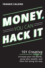 Money, You Can Hack It: 101 Creative Ways To Increase Your Net Worth, Grow Your Wealth, and Have Fun Along The Way