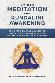 Guided Meditation For Kundalini Awakening Align Your Chakras Awaken Your Third Eye Become More Confident Find Inner Peace Develop Mindfulness And Heal Your Soul