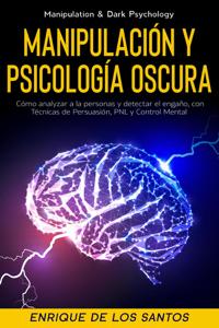 Manipulación Y Psicología Oscura (Manipulation & Dark Psychology): Cómo Analizar a las Personas y Detectar el Engaño, con Técnicas de Persuasión, PNL y Control Mental Book Cover