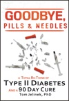 Goodbye Pills  Needles A Total Re-Think Of Type II Diabetes And A 90 Day Cure