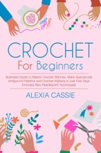Crochet For Beginners: Illustrated Guide to Master Crochet Stitches, Make Spectacular Amigurumi Patterns and Crochet Afghans in Just Few Days (Includes New Needlepoint Techniques)