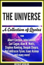 The Universe: A Collection Of Quotes From Albert Einstein, John Lennon, Carl Sagan, Alan W. Watts, Stephen Hawking, Deepak Chopra, Neil deGrasse Tyson, Isaac Asimov And Many More!