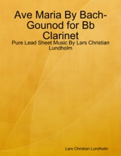 Ave Maria By Bach-Gounod For Bb Clarinet - Pure Lead Sheet Music By Lars Christian Lundholm