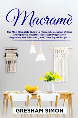 Macramè:  The Most Complete Guide to Macramè, Including Unique and Updated Patterns, Illustrated Projects for Beginners and Advanced, and Other Stylish Projects