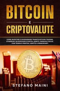 Bitcoin e Criptovalute: Come investire e guadagnare tramite Bitcoin Trading, Ethereum, Blockchain e Digital Assets. Manuale Facile, con Teoria e Pratica, adatto a Principianti Book Cover