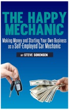 The Happy Mechanic: Making Money and Starting Your Own Business as a Self-Employed Car Mechanic