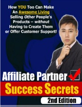 Affiliate Partner Success Secrets 2nd Edition - How You Too Can Make An Awesome Living Selling Other People's Products - Without Having To Create Them Or Offer Customer Support!