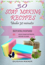 30 Soap Making Recipes Under 30 Minutes: Healthy, Natural, Fun Soap MakiThemed Soap Recipes For Every Occasion