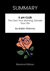 SUMMARY - 5 AM Club: The Own Your Morning. Elevate Your Life by Robin Sharma