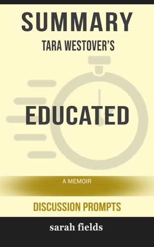 Sarah Fields - Summary of Educated: A Memoir by Tara Westover (Discussion Prompts)