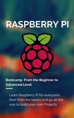 Raspberry Pi Bootcamp  From the Beginner to Advanced Level 2021
