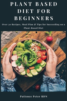 Plant Based Diet For Beginners; Over 30 Recipes, Meal Plan & Tips for Succeeding on a Plant-Based Diet