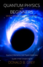 Quantum Physics for Beginners Who Flunked Math And Science - Quantum Mechanics And Physics Made Easy Guide In Plain Simple English