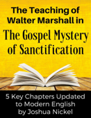 The Teaching of Walter Marshall in The Gospel Mystery of Sanctification – 5 Key Chapters Updated in Modern English by Joshua Nickel
