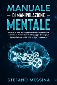 Manuale di Manipolazione Mentale: Tecniche di Mind Hacking per Convincere, Influenzare e Analizzare le Persone tramite il Linguaggio del Corpo, la Psicologia Oscura, PNL e l'Arte della Persuasione Libro Cover