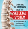 Everything You Need To Know About The Skeletal System  The Amazing Human Body And Its Systems Grade 4  Children's Anatomy Books