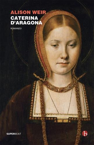 Alison Weir - Caterina d'Aragona