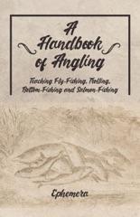 A Handbook of Angling - Teaching Fly-Fishing, Trolling, Bottom-Fishing and Salmon-Fishing