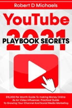 YouTube Playbook Secrets 2021 $15,000 Per Month Guide To making Money Online As An Video Influencer, Practical Guide To Growing Your Channel And Social Media Marketing
