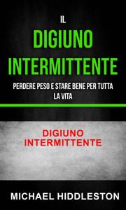 Il digiuno intermittente: Perdere peso e stare bene per tutta la vita - Digiuno intermittente Libro Cover