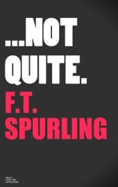 Not Quite - F.T. Spurling
