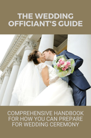 The Wedding Officiant's Guide: Comprehensive Handbook For How You Can Prepare For Wedding Ceremony