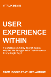 User Experience Within: If Companies Employ Top UX Talent, Why Do We Struggle With Their Products Every Single Day?