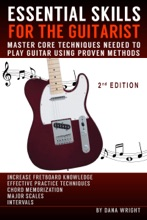 Essential Skills For The Guitarist: Master Core Techniques Needed To Play Guitar Using Proven Methods, 2nd Edition