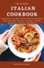 The Classic Italian Cookbook; Contains 101 Delicious Italian Recipes That Include Pastas, Pizzas, Salad, Desserts, Bread, And More