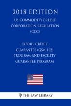 Export Credit Guarantee (GSM-102) Program and Facility Guarantee Program (US Commodity Credit Corporation Regulation) (CCC) (2018 Edition)