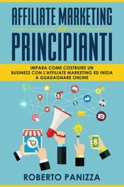 Affiliate Marketing: Impara Come Costruire un Business con l' Affiliate Marketing ed Inizia a Guadagnare Online
