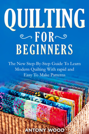 Quilting for Beginners: The New Step-By-Step Guide To Learn Modern Quilting With rapid and Easy To Make Patterns