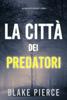 Blake Pierce - La città dei predatori: Un thriller di Ava Gold (Libro 1) artwork