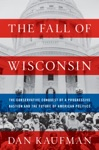 The Fall Of Wisconsin The Conservative Conquest Of A Progressive Bastion And The Future Of American Politics