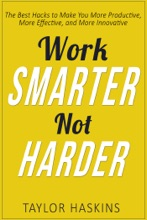 Work Smarter, Not Harder: The Best Hacks to Make You More Productive, More Effective, and More Innovative