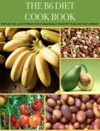 The B6 Diet Cook Book