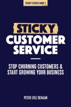 Sticky Customer Service: Stop Churning Customers And Start Growing Your Business