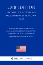 Medicare And Medicaid Programs - Home Health Prospective Payment System Rate Update For CY 2014, Home Health Quality Reporting Requirements (US Centers For Medicare And Medicaid Services Regulation) (CMS) (2018 Edition)