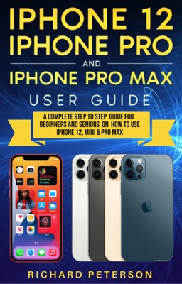 iPhone 12 User Guide A Complete Step by Step Guide For Beginners and Seniors On How To Use iPhone 12 Pro, Mini & Pro Max