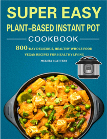 Super Easy Plant-Based Instant Pot Cookbook: 800-Day Delicious, Healthy Whole Food Vegan Recipes for Healthy Living