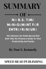 Summary Of Nо B S Tіmе Mаnаgеmеnt fоr Entrерrеnеurѕ  By Dan S Kennedy The Ultimate No Holds Barred Kick Butt Take No Prisoners Guide to Time Productivity and Sanity