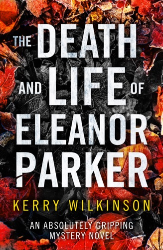 Kerry Wilkinson - The Death and Life of Eleanor Parker
