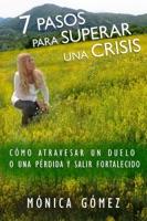 7 Pasos Para Superar Una Crisis: Cómo atravesar un duelo o una pérdida y salir fortalecido