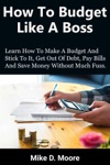 How To Budget Like A Boss How To Make A Budget And Stick To It Get Out Of Debt Pay Bills And Save