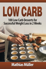 Low Carb: 100 Low Carb Desserts for Successful Weight Loss in 2 Weeks